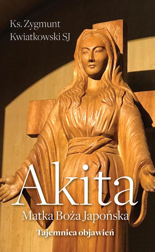 okładka Akita Matka Boża Japońska Tajemnica objawień, Książka | Zygmunt Kwiatkowski