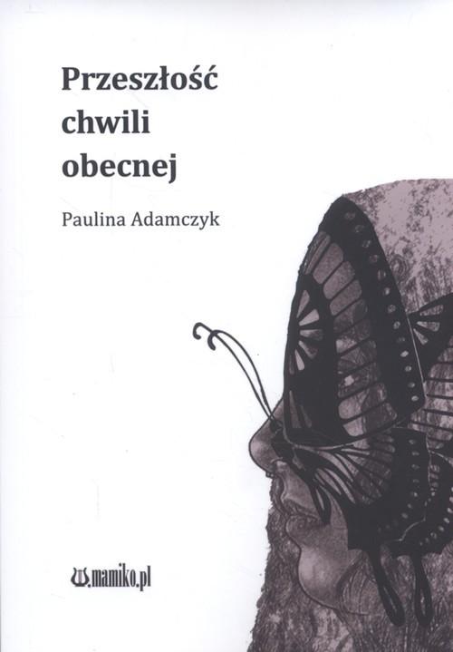 okładka Przeszłość chwili obecnej, Książka   Adamczyk Paulina