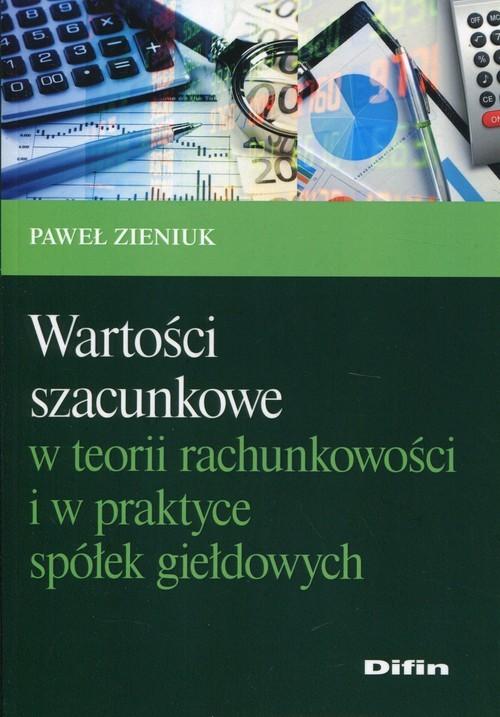 okładka Wartości szacunkowe w teorii rachunkowości i w praktyce spółek giełdowych, Książka | Zieniuk Paweł