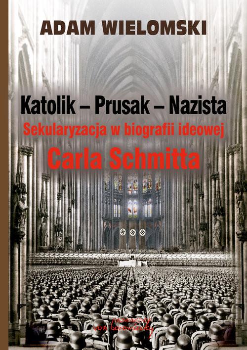 okładka Katolik Prusak Nazista Sekularyzacja w biografii ideowej Carla Schmitta, Książka | Wielomski Adam