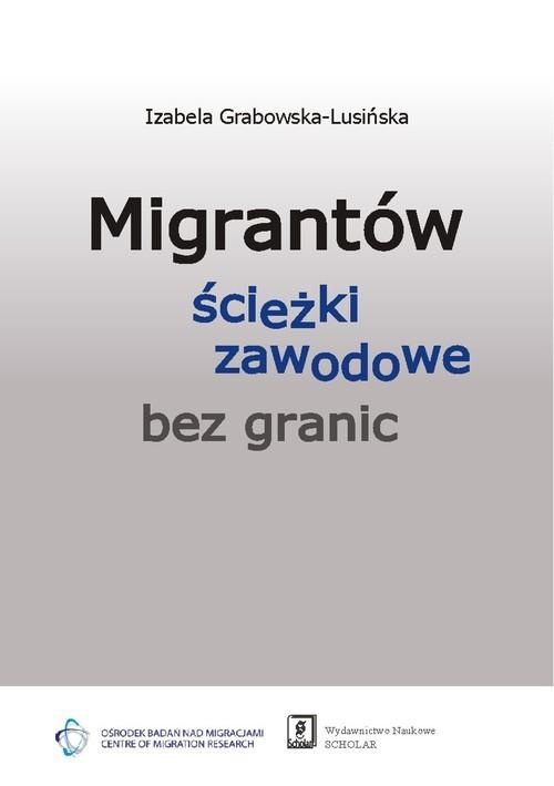 okładka Migrantów ścieżki zawodowe bez granic, Książka   Grabowska-Lusińska Izabela