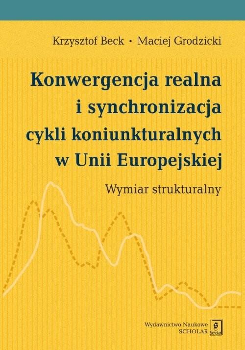 okładka Konwergencja realna i synchronizacja cykli koniunkturalnych w Unii Europejskiej Wymiar strukturalny, Książka   Krzysztof Beck, Maciej Grodzicki
