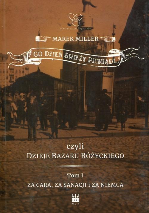okładka Co dzień świeży pieniądz czyli dzieje bazaru Różyckiego Tom 1 Za cara, za sanacji i za Niemca, Książka | Miller Marek