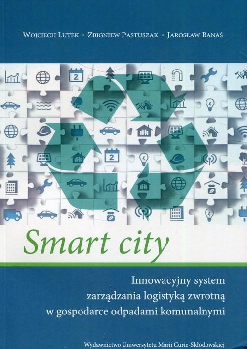 okładka Smart city Innowacyjny system zarządzania logistyką zwrotną w gospodarce odpadami komunalnymi, Książka | Wojciech Lutek, Zbigniew Pastuszak, Jar Banaś