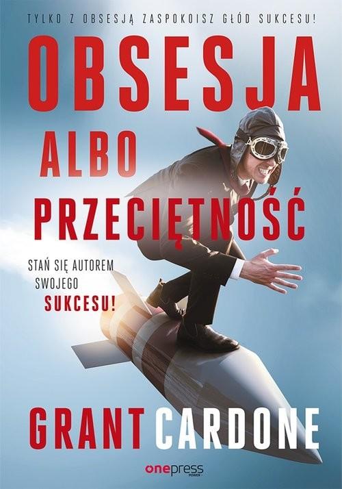 okładka Obsesja albo przeciętność Stań się autorem swojego sukcesu!, Książka | Grant Cardone