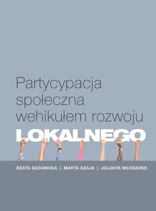 okładka Partycypacja społeczna wehikułem rozwoju lokalnegoksiążka |  | Beata Sadowska, Marta Szaja, Jolanta Włodarek
