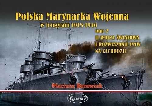 okładka Polska Marynarka Wojenna w fotografii Tom 2 II wojna światowa i rozwiązanie PWM na Zachodzie, Książka | Borowiak Mariusz