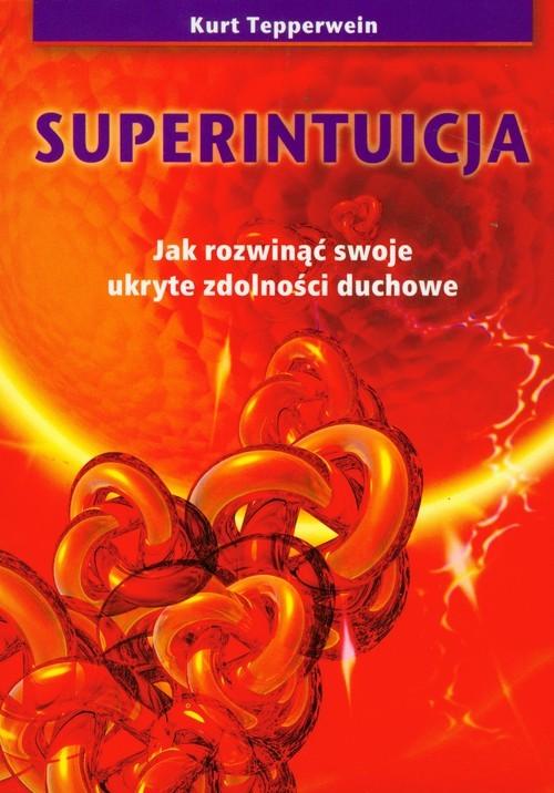 okładka Superintuicja Jak rozwinąć swoje ukryte zdolności duchowe, Książka   Tepperwein Kurt