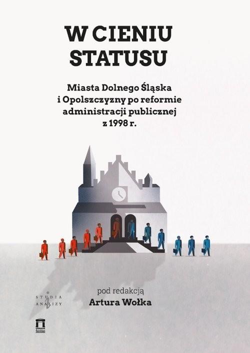 okładka W cieniu statutu Miasta Dolnego Śląska i Opolszczyzny po reformie administracji publicznej z 1998 r., Książka | Wołek Artur
