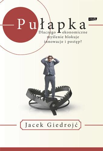 okładka Pułapka. Dlaczego myślenie ekonomiczne blokuje innowacje i postęp?, Książka | Giedrojć Jacek