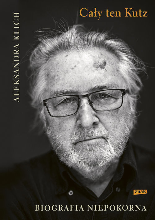 okładka Cały ten Kutz Biografia niepokorna, Książka | Klich Aleksandra