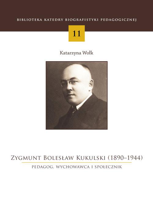 okładka Zygmunt Bolesław Kukulski (1890-1944) Pedagog, wychowawca i społecznik, Książka | Wołk Katarzyna