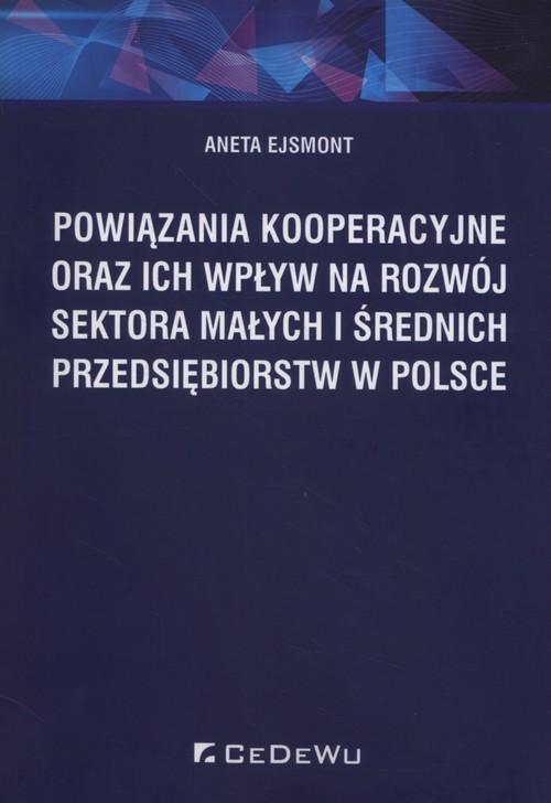 okładka Powiązania kooperacyjne oraz ich wpływ na rozwój sektora małych i średnich przedsiębiorstw w Polsce, Książka   Ejsmont Aneta