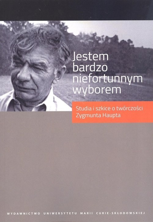 okładka Jestem bardzo niefortunnym wyborem... Studia i szkice o twórczości Zygmunta Haupta, Książka |