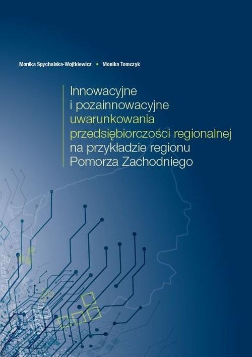 okładka Innowacyjne i pozainnowacyjne uwarunkowania przedsiębiorczości regionalnej na przykładzie regionu Pomorza Zachodniego, Książka | Monika Spychalska-Wojtkiewicz, Monika Tomczyk
