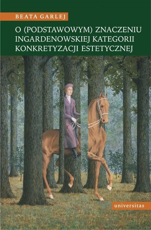 okładka O (podstawowym) znaczeniu Ingardenowskiej kategorii konkretyzacji estetycznej, Książka | Garlej Beata