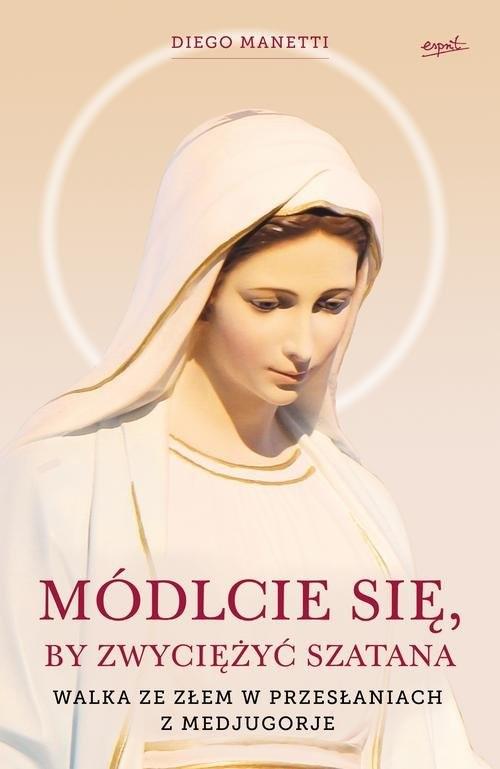 okładka Módlcie się by zwyciężyć szatana Walka ze złem w przesłaniach z Medjugorje, Książka | Diego Manetti