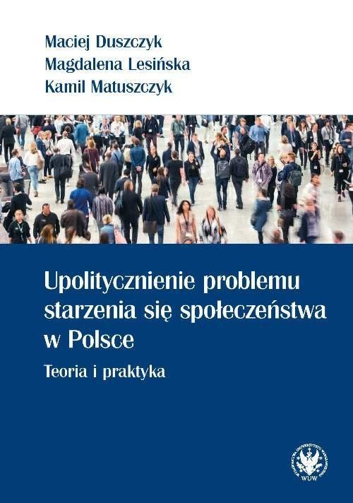 okładka Upolitycznienie problemu starzenia się społeczeństwa w Polsce. Teoria i praktyka, Książka | Maciej Duszczyk, Magdalena Lesińska, Matuszcz