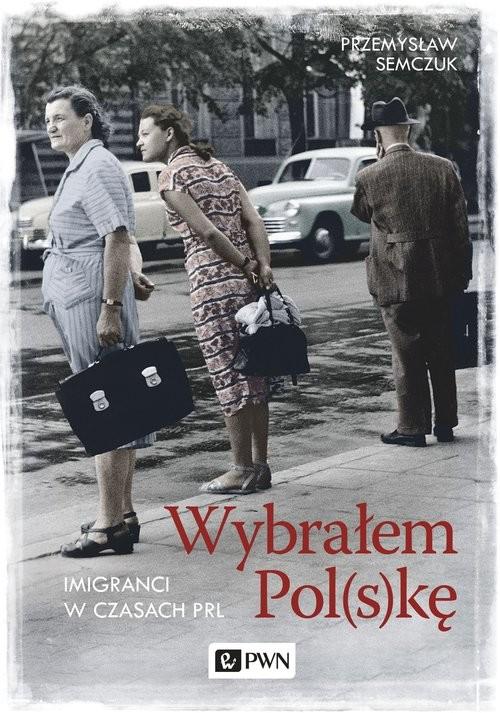okładka Wybrałem Pol(s)kę. Imigranci w PRL, Książka | Semczuk Przemysław