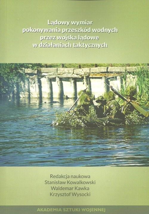 okładka Lądowy wymiar pokonywania przeszkód wodnych przez wojska lądowe w działaniach taktycznych, Książka |
