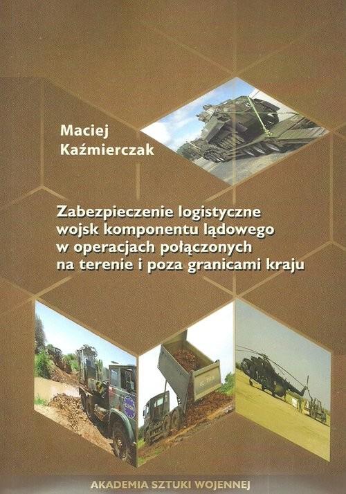 okładka Zabezpieczenie logistyczne wojsk komponentu lądowego w operacjach połączonych na terenie i poza granicami kraju, Książka | Kaźmierczak Maciej