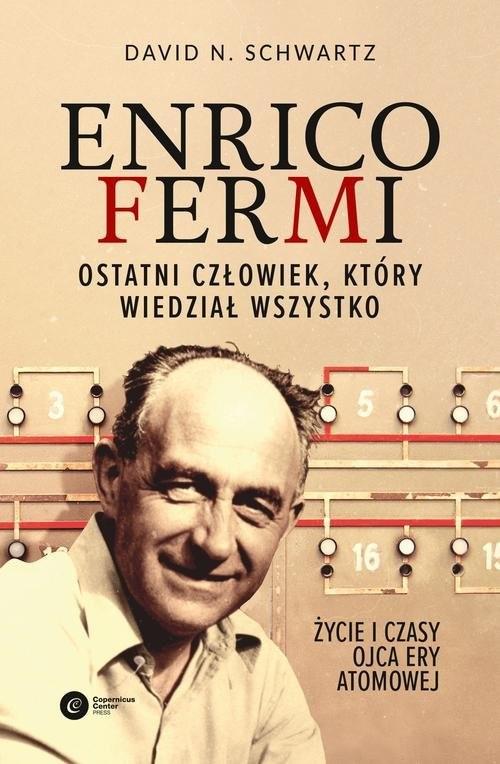 okładka Enrico Fermi. Ostatni człowiek, który wiedział wszystko. Życie i czasy ojca ery atomowej, Książka | David N Schwartz