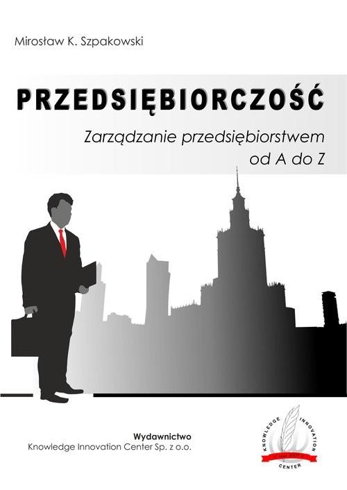 okładka Przedsiębiorczość Zarządzanie przedsiębiorstwem od A do Z / Knowledge Innovation Center Sp. z o.o., Książka | Mirosław K. Szpakowski