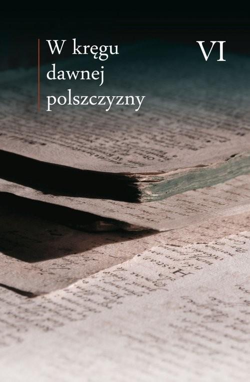 okładka W kręgu dawnej polszczyzny VI, Książka   Praca Zbiorowa