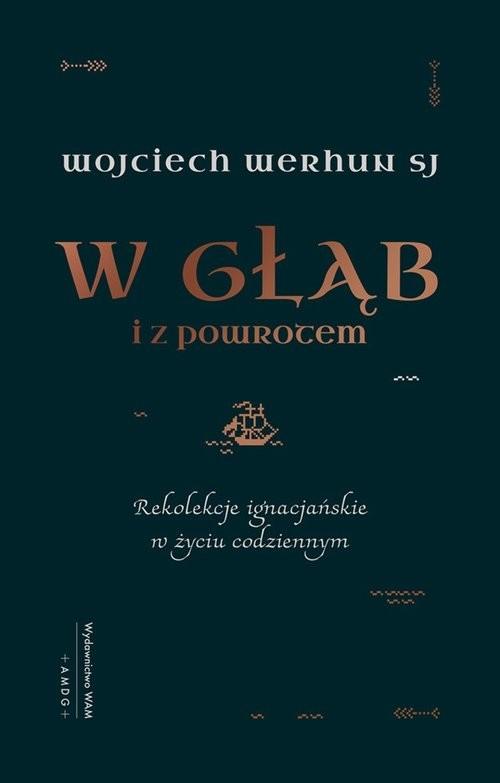 okładka W głąb i z powrotem Rekolekcje ignacjańskie w życiu codziennym, Książka | Werhun Wojciech