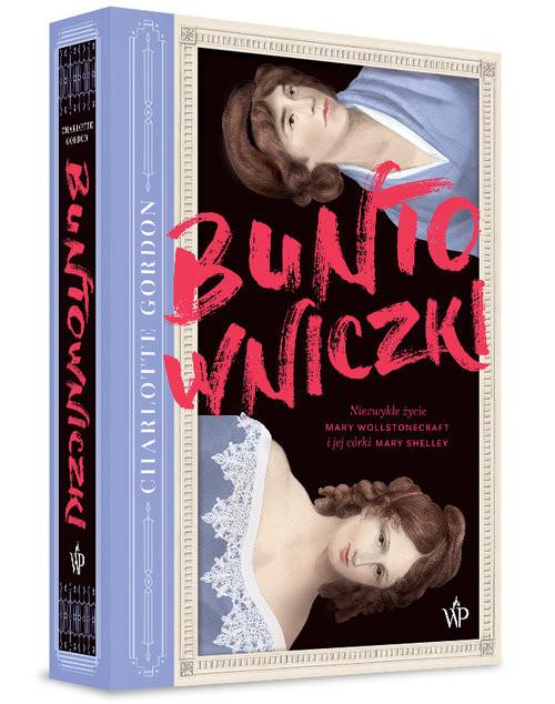 okładka Buntowniczki Niezwykłe życie Mary Wollstonecraft i jej córki Mary Shelley, Książka | Gordon Charlotte