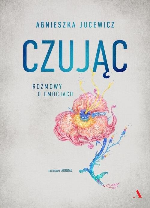 okładka Czując Rozmowy o uczuciach, Książka | Agnieszka Jucewicz, Arobal