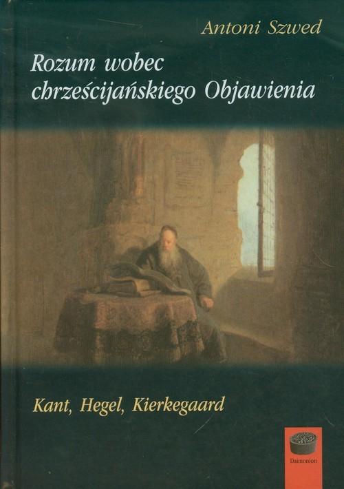 okładka Rozum wobec chrześcijańskiego Objawienia Kant, Hegel, Kierkegaard, Książka | Szwed Antoni