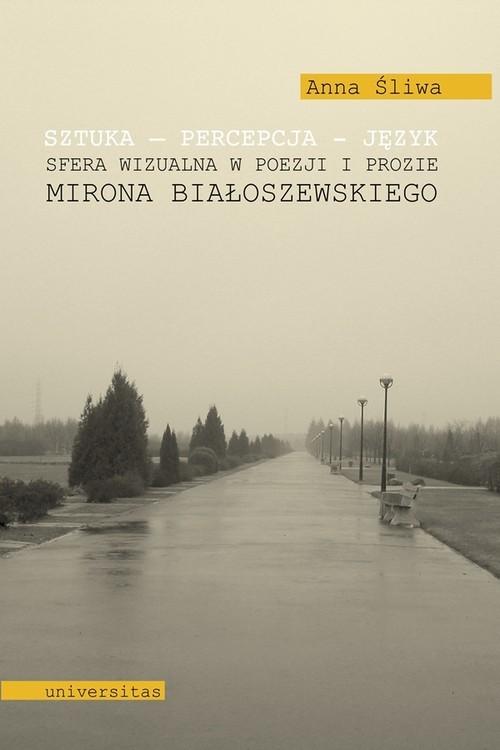 okładka Sztuka Percepcja Język Sfera wizualna w poezji i prozie Mirona Białoszewskiego, Książka   Śliwa Anna