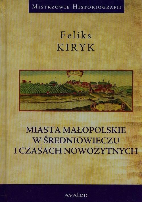 okładka Miasta małopolskie w średniowieczu i czasach nowożytnych, Książka   Kiryk Feliks