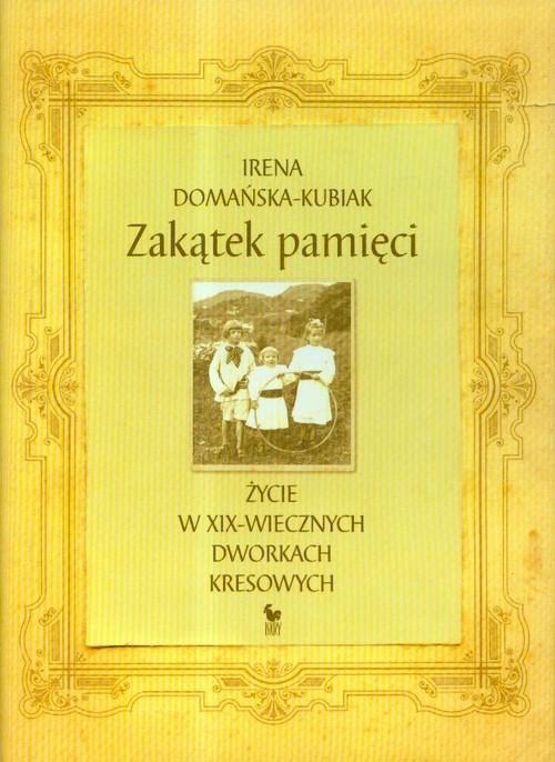 okładka Zakątek pamięci życie w XIX-wiecznych dworkach kresowych, Książka | Domańska-Kubiak Irena