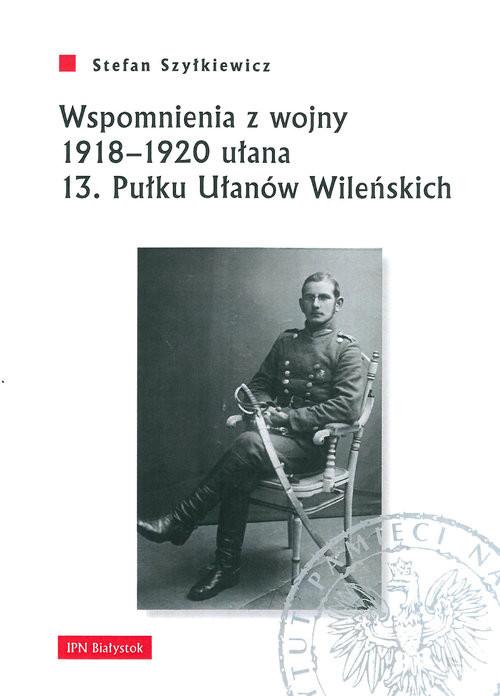 okładka Wspomnienia z wojny 1918-1920 ułana 13 Pułku Ułanów Wileńskich, Książka | Szyłkiewicz Stefan