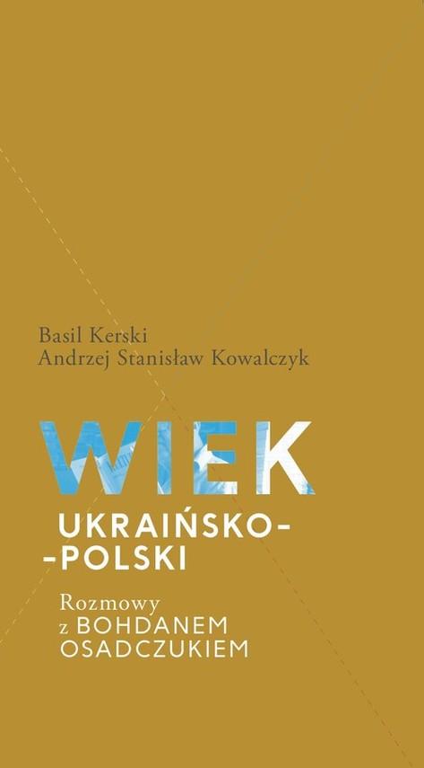 okładka Wiek ukraińsko-polski.  Rozmowy z Bohdanem Osadczukiem., Książka   Basil Kerski, Stanisław Andrzej Kowalczyk