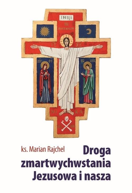 okładka Droga zmartwychwstania Jezusowa i nasza, Książka   Rajchel Marian