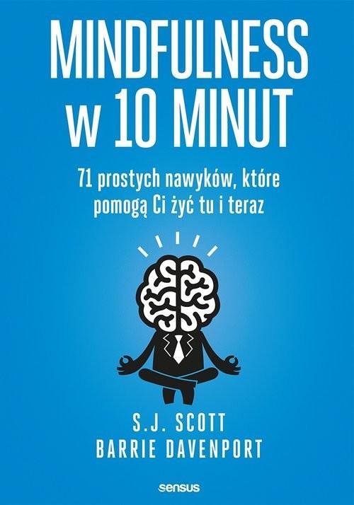 okładka Mindfulness w 10 minut  71 prostych nawyków, które pomogą Ci żyć tu i teraz, Książka | Scott S.J., Davenport Barrie