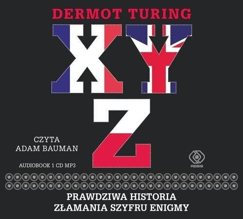 okładka X Y Z Prawdziwa historia złamania szyfru Enigmy, Książka | Turing Dermot