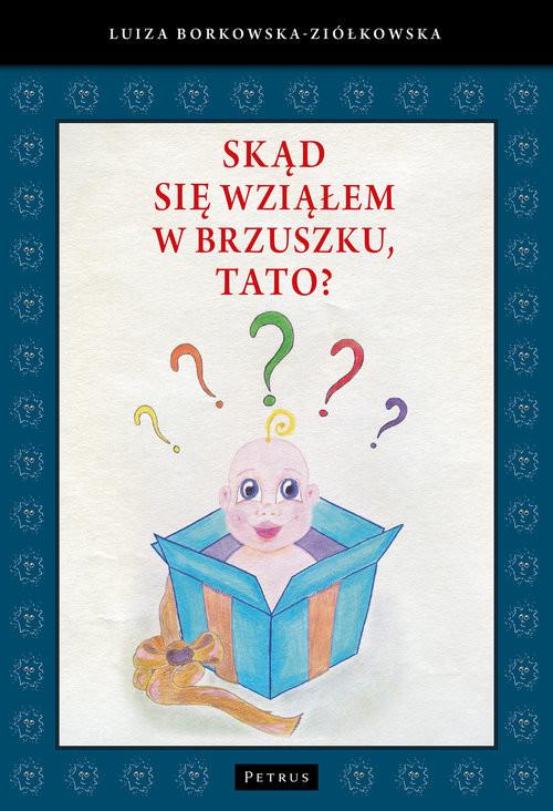 okładka Skąd się wziąłem w brzuszku, tato?, Książka | Borkowska-Ziółkowska Luiza