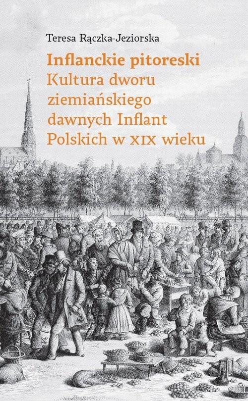 okładka Inflandzkie pitoreski Kultura dworu ziemiańskiego dawnych Inflant Polskich w XIX wieku, Książka | Rączka-Jezierska Teresa