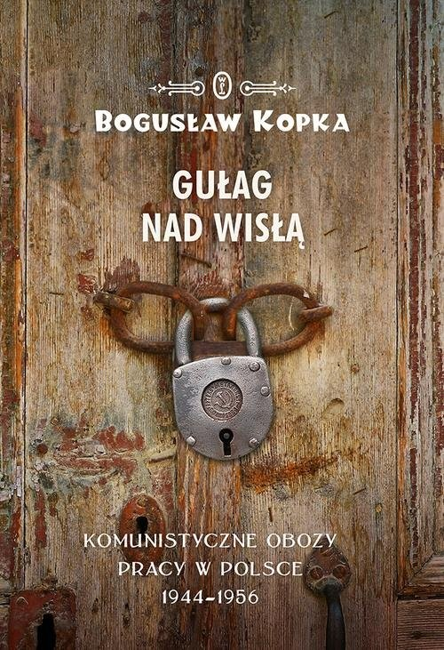 okładka Gułag nad Wisłą Komunistyczne obozy pracy w Polsce 1944-1956, Książka | Kopka Bogusław