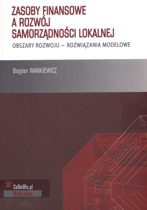 okładka Zasoby finansowe a rozwój samorządności lokalnej obszary rozwoju- rozwiązania modelowe, Książka   Wankiewicz Bogdan