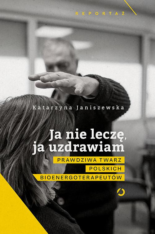 okładka Ja nie leczę, ja uzdrawiam. Prawdziwa twarz polskich bioenergoterapeutów, Książka | Janiszewska Katarzyna