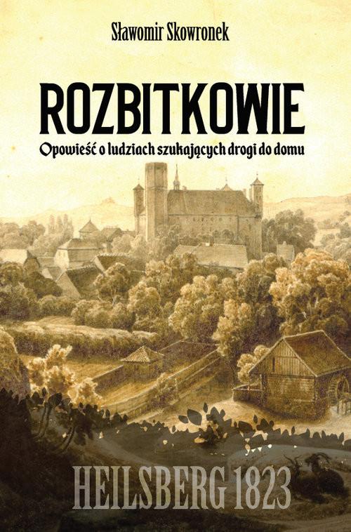 okładka Rozbitkowie Heilsberg roku 1823 Opowieść o ludziach szukających drogi do domuksiążka      Skowronek Sławomir