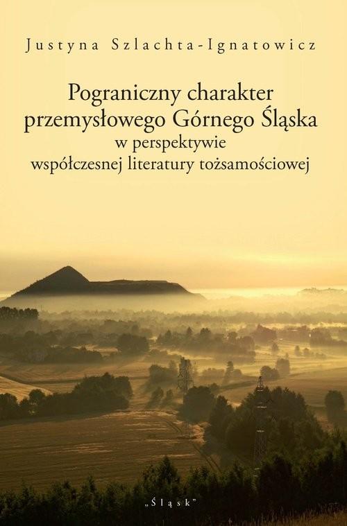 okładka Pograniczny charakter przemysłowego Górnego Śląska w perspektywie współczesnej literatury tożsamościowej, Książka   Szlachta-Ignatowicz Justyna