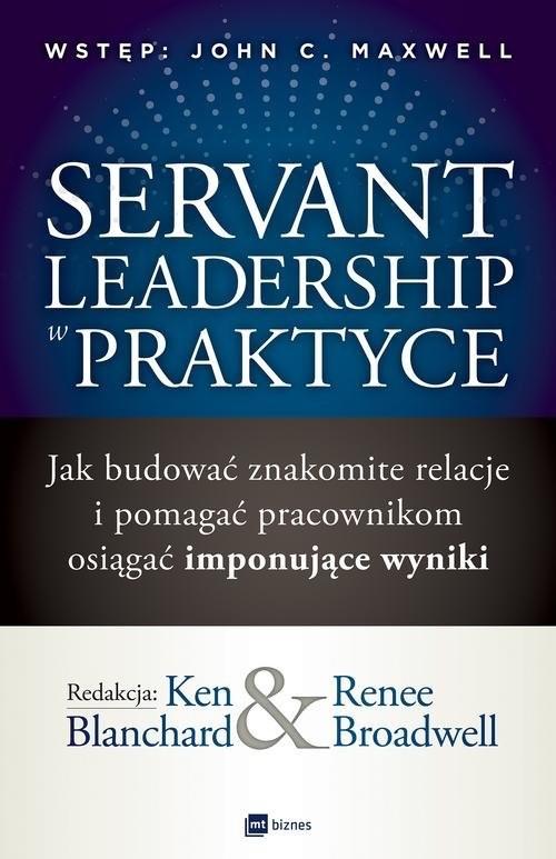 okładka Servant Leadership w praktyce Jak budować znakomite relacje i pomagać pracownikom osiągać imponujące wyniki, Książka | Ken Blanchard, Renee Broadwell
