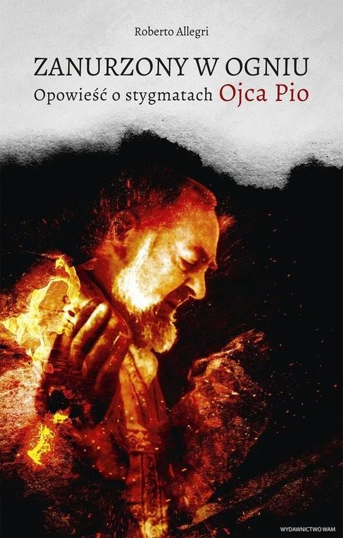 okładka Zanurzony w ogniu Opowieść o stygmatach Ojca Pio, Książka | Allegri Roberto
