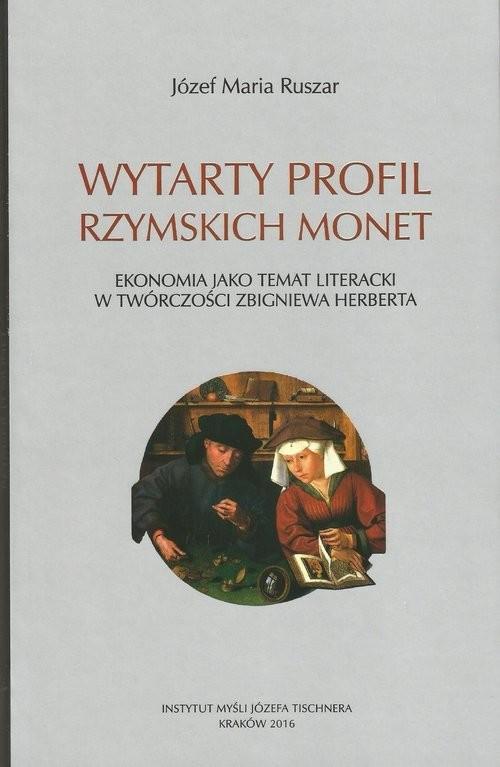 okładka Wytarty profil rzymskich monet Ekonomia jako temat literacki w twórczości Zbigniewa Herberta, Książka   Józef Maria Ruszar